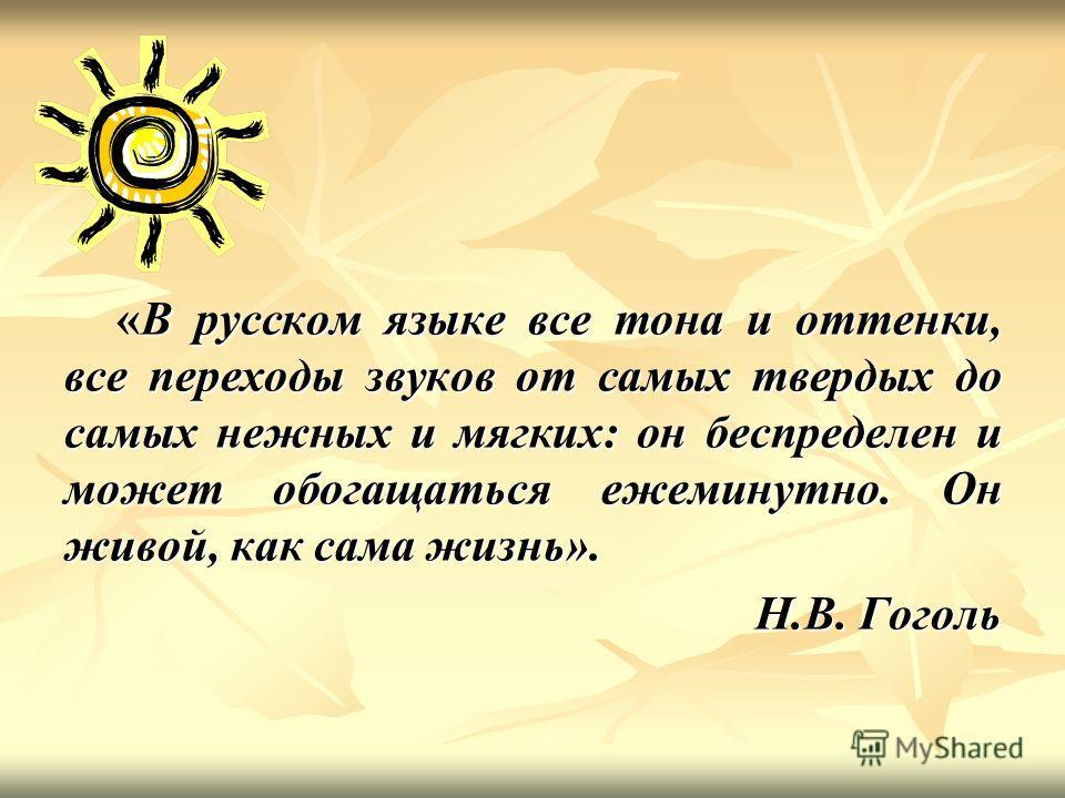 «В русском языке все тона и оттенки, все переходы звуков от самых твердых до самых нежных и мягких: он беспределен и может обогащаться ежеминутно. Он