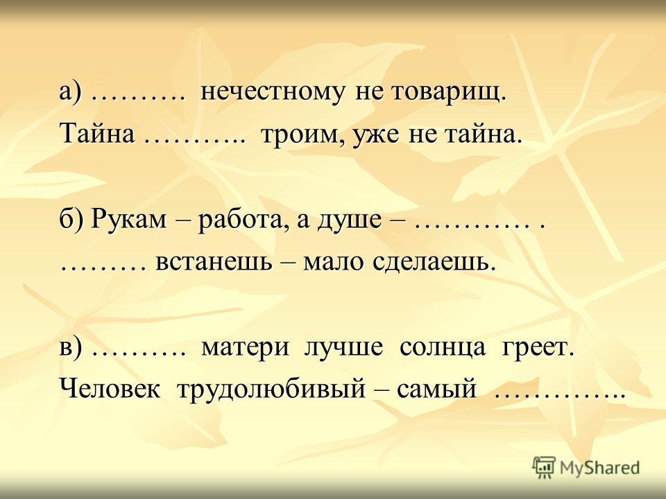а) ………. нечестному не товарищ. Тайна ……….. троим, уже не тайна. б) Рукам – работа, а душе – …………. ……… встанешь – мало сделаешь. в) ………. матери лучше солнца греет. Человек трудолюбивый – самый …………..