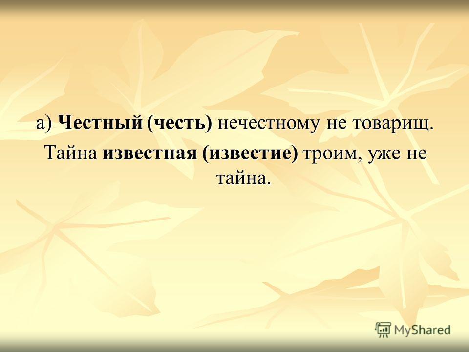 а) Честный (честь) нечестному не товарищ. Тайна известная (известие) троим, уже не тайна.