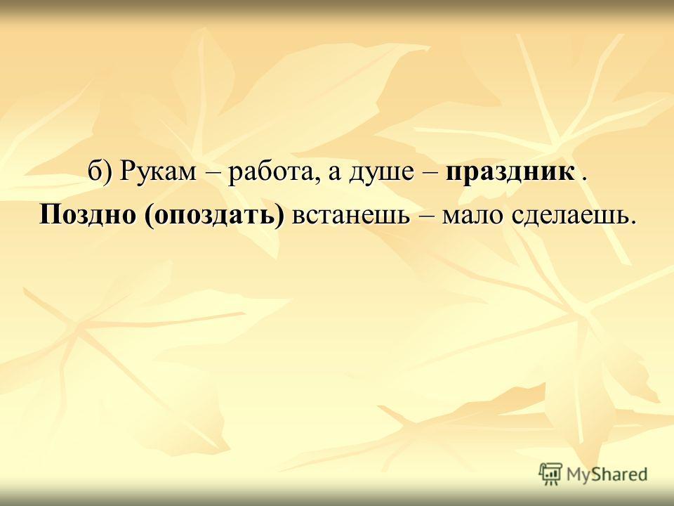 б) Рукам – работа, а душе – праздник. Поздно (опоздать) встанешь – мало сделаешь.