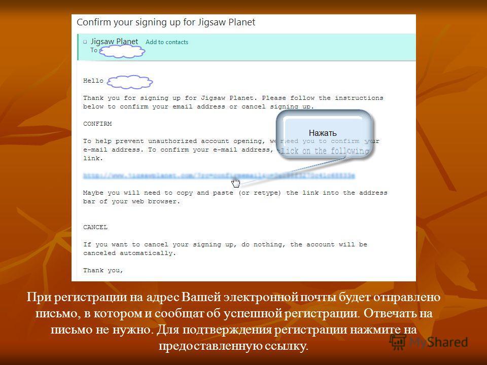 При регистрации на адрес Вашей электронной почты будет отправлено письмо, в котором и сообщат об успешной регистрации. Отвечать на письмо не нужно. Для подтверждения регистрации нажмите на предоставленную ссылку.
