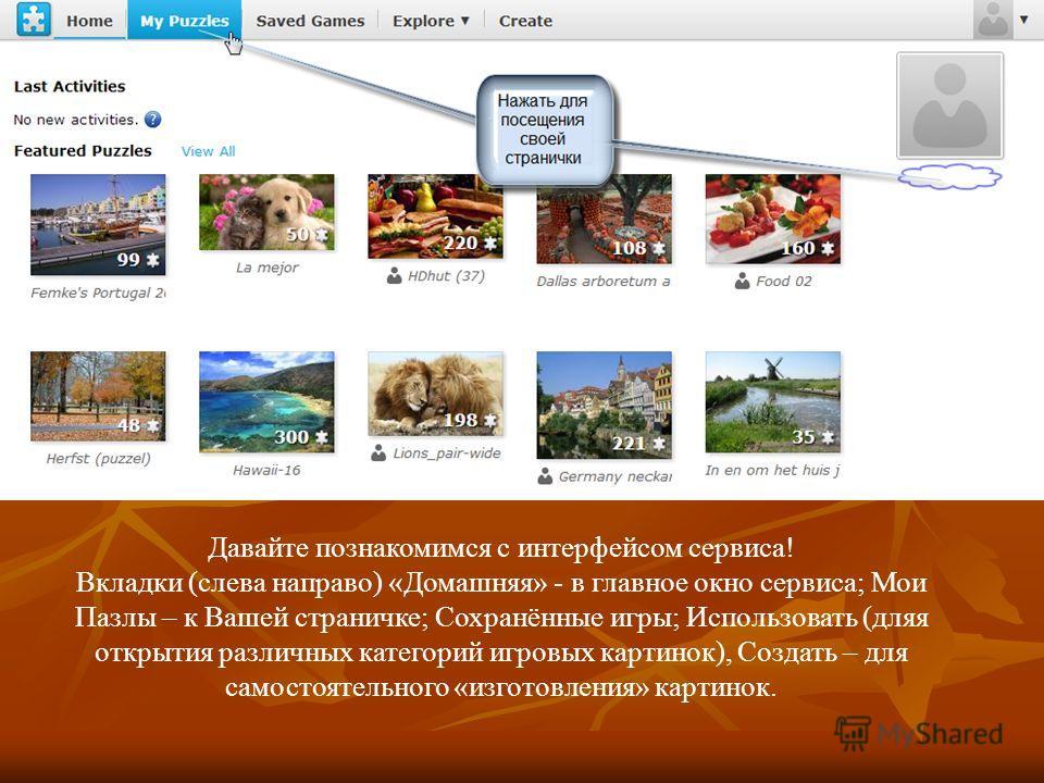 Давайте познакомимся с интерфейсом сервиса! Вкладки (слева направо) «Домашняя» - в главное окно сервиса; Мои Пазлы – к Вашей страничке; Сохранённые игры; Использовать (дляя открытия различных категорий игровых картинок), Создать – для самостоятельног