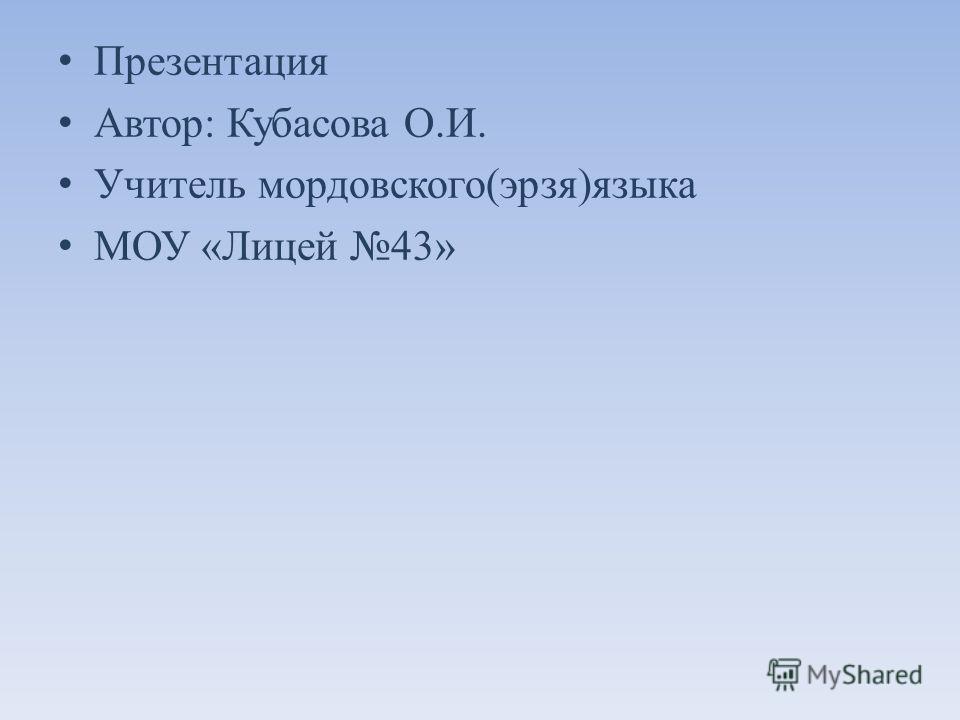 Презентация Автор : Кубасова О. И. Учитель мордовского ( эрзя ) языка МОУ « Лицей 43»