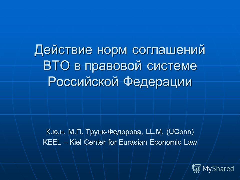 Действие норм соглашений ВТО в правовой системе Российской Федерации К.ю.н. М.П. Трунк-Федорова, LL.M. (UConn) KEEL – Kiel Center for Eurasian Economic Law