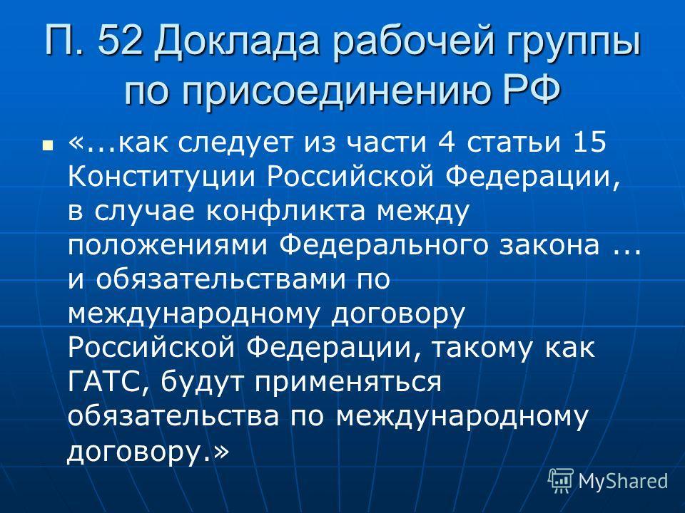 П. 52 Доклада рабочей группы по присоединению РФ «...как следует из части 4 статьи 15 Конституции Российской Федерации, в случае конфликта между положениями Федерального закона... и обязательствами по международному договору Российской Федерации, так