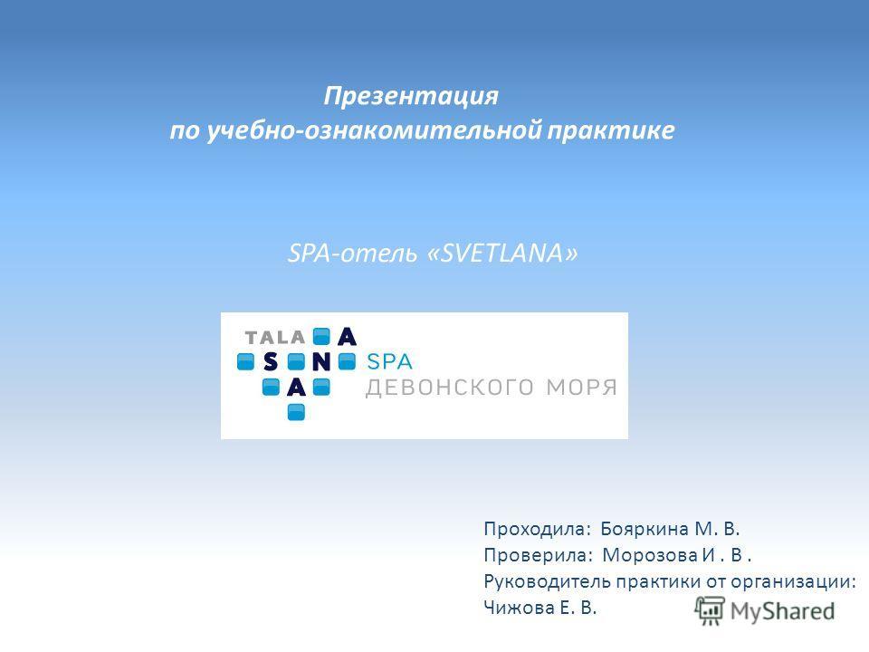 Презентация по учебно-ознакомительной практике SPA-отель «SVETLANA» Проходила: Бояркина М. В. Проверила: Морозова И. В. Руководитель практики от организации: Чижова Е. В.