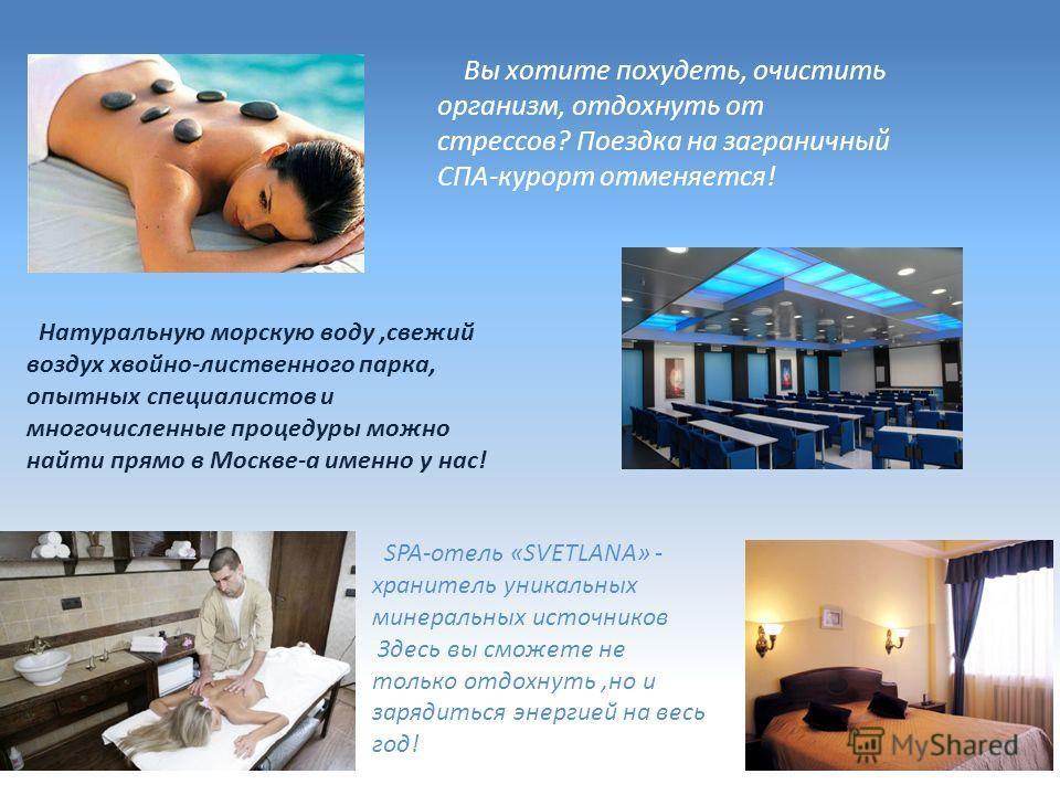 Вы хотите похудеть, очистить организм, отдохнуть от стрессов? Поездка на заграничный СПА-курорт отменяется! Натуральную морскую воду,свежий воздух хвойно-лиственного парка, опытных специалистов и многочисленные процедуры можно найти прямо в Москве-а