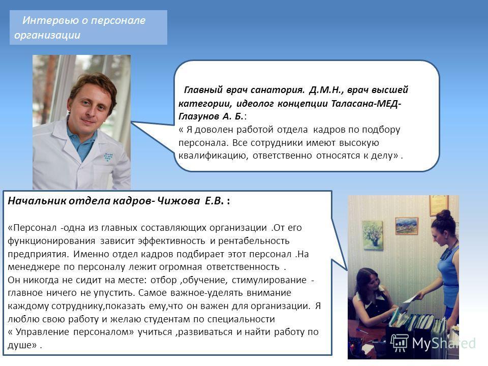 Интервью о персонале организации Главный врач санатория. Д.М.Н., врач высшей категории, идеолог концепции Таласана-МЕД- Глазунов А. Б.: « Я доволен работой отдела кадров по подбору персонала. Все сотрудники имеют высокую квалификацию, ответственно от