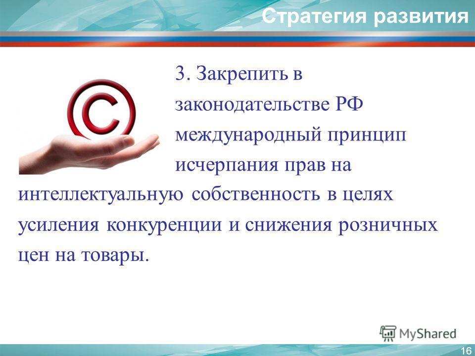 16 Стратегия развития интеллектуальную собственность в целях усиления конкуренции и снижения розничных цен на товары. 3. Закрепить в законодательстве РФ международный принцип исчерпания прав на