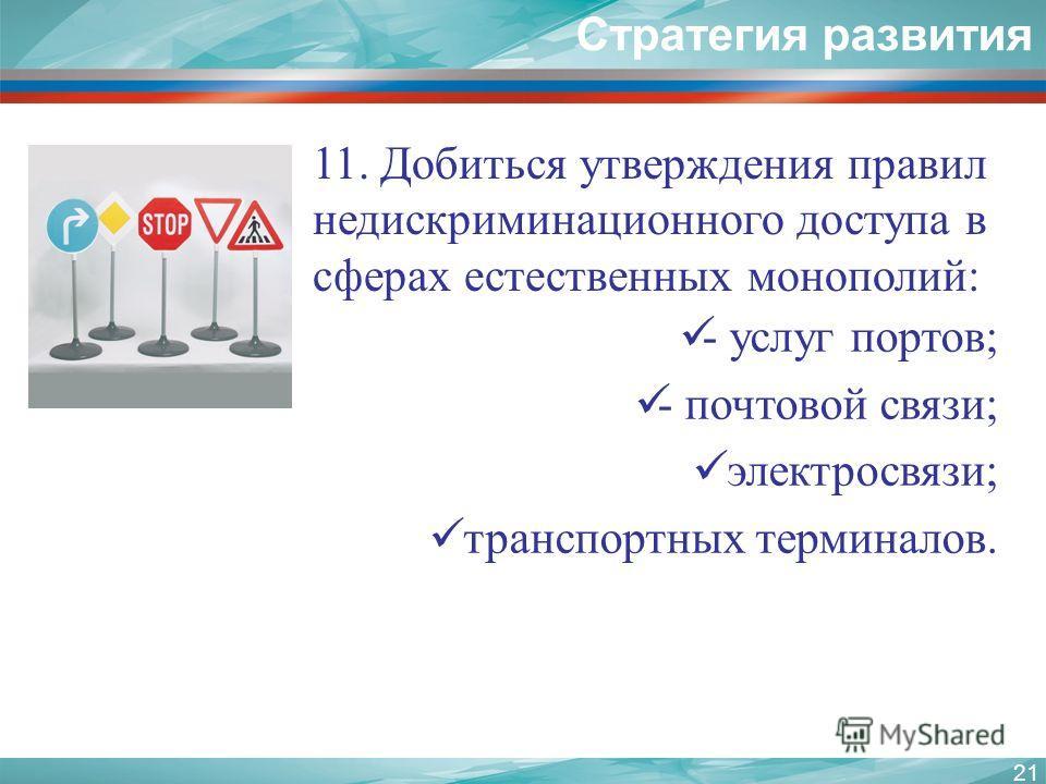 11. Добиться утверждения правил недискриминационного доступа в сферах естественных монополий: 21 Стратегия развития - услуг портов; - почтовой связи; электросвязи; транспортных терминалов.