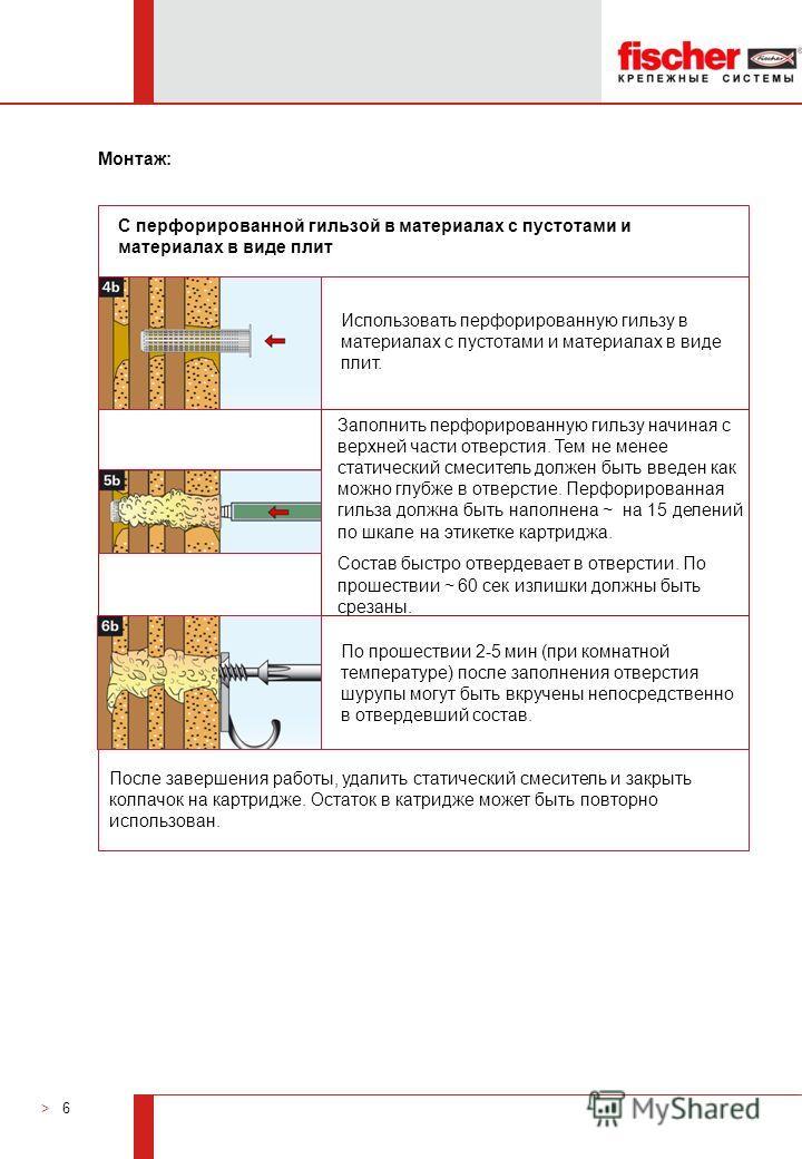 > 6 Монтаж: По прошествии 2-5 мин (при комнатной температуре) после заполнения отверстия шурупы могут быть вкручены непосредственно в отвердевший состав. Заполнить перфорированную гильзу начиная с верхней части отверстия. Тем не менее статический сме