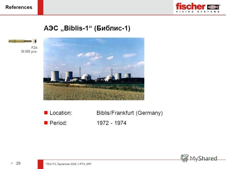 > 29 TEM-ITC, September 2005, V-PTS, SPP References АЭС Biblis-1 (Библис-1) n Location: Biblis/Frankfurt (Germany) n Period: 1972 - 1974 FZA 30,000 pcs.