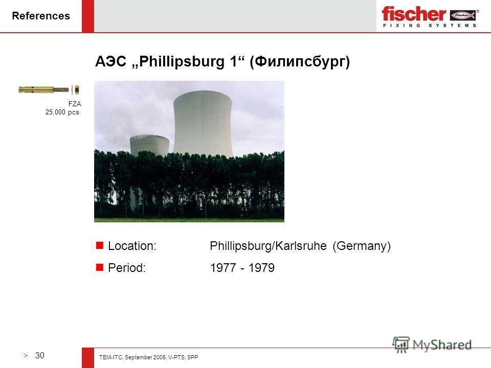 > 30 TEM-ITC, September 2005, V-PTS, SPP References АЭС Phillipsburg 1 (Филипсбург) n Location: Phillipsburg/Karlsruhe (Germany) n Period: 1977 - 1979 FZA 25,000 pcs.