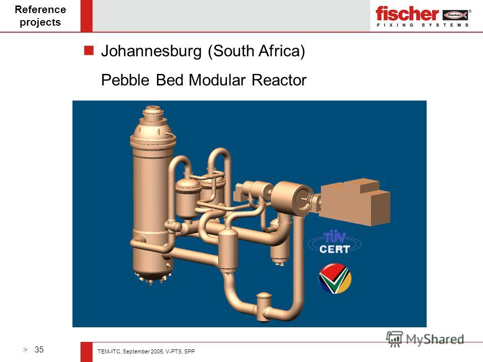 > 35 TEM-ITC, September 2005, V-PTS, SPP Reference projects Johannesburg (South Africa) Pebble Bed Modular Reactor