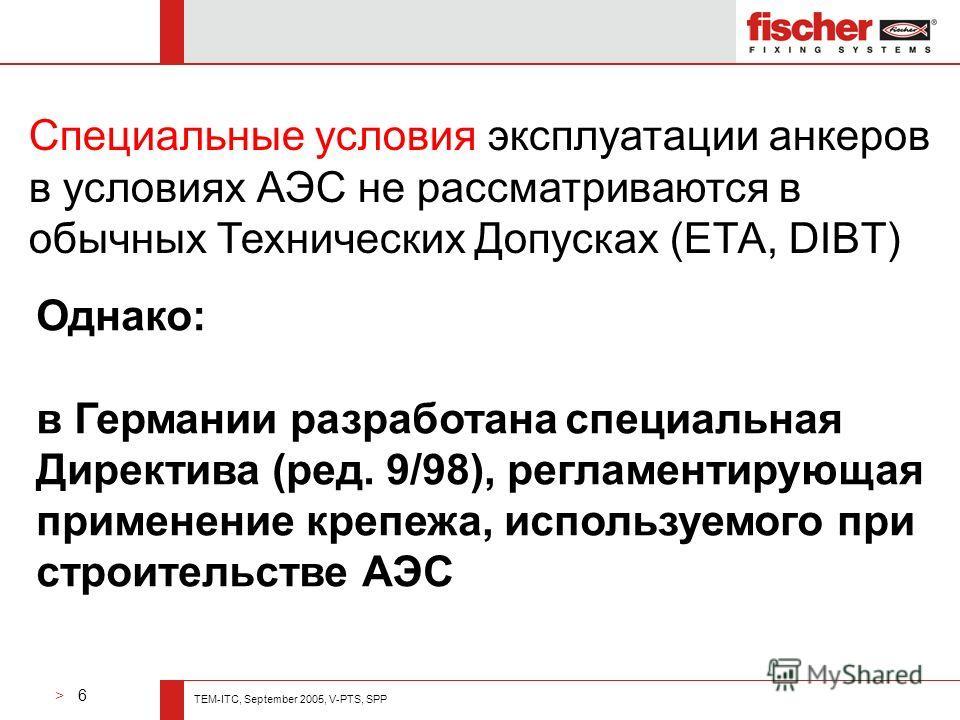 > 6 TEM-ITC, September 2005, V-PTS, SPP Однако: в Германии разработана специальная Директива (ред. 9/98), регламентирующая применение крепежа, используемого при строительстве АЭС Специальные условия эксплуатации анкеров в условиях АЭС не рассматриваю