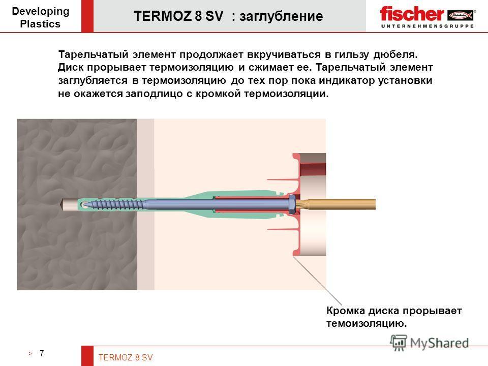 > 7 TERMOZ 8 SV TERMOZ 8 SV : заглубление Developing Plastics Тарельчатый элемент продолжает вкручиваться в гильзу дюбеля. Диск прорывает термоизоляцию и сжимает ее. Тарельчатый элемент заглубляется в термоизоляцию до тех пор пока индикатор установки