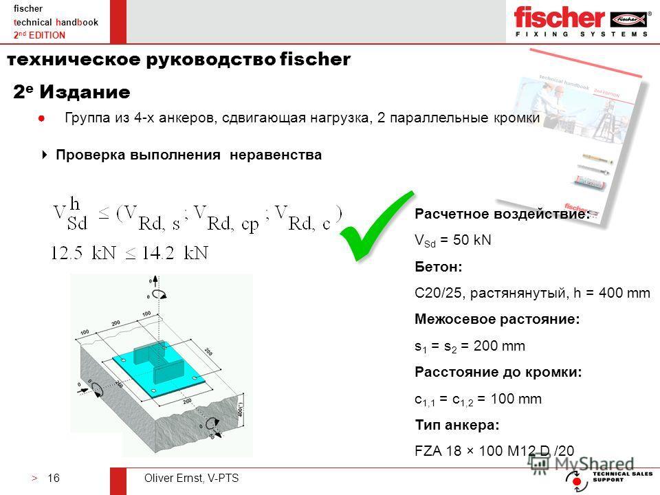> 16Oliver Ernst, V-PTS fischer technical handbook 2 nd EDITION Проверка выполнения неравенства Группа из 4-х анкеров, сдвигающая нагрузка, 2 параллельные кромки Расчетное воздействие: V Sd = 50 kN Бетон: C20/25, растянянутый, h = 400 mm Межосевое ра