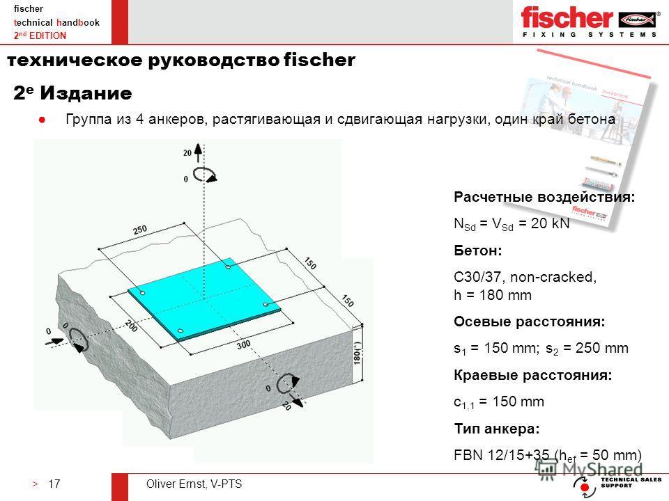 > 17Oliver Ernst, V-PTS fischer technical handbook 2 nd EDITION Группа из 4 анкеров, растягивающая и сдвигающая нагрузки, один край бетона Расчетные воздействия: N Sd = V Sd = 20 kN Бетон: C30/37, non-cracked, h = 180 mm Осевые расстояния: s 1 = 150