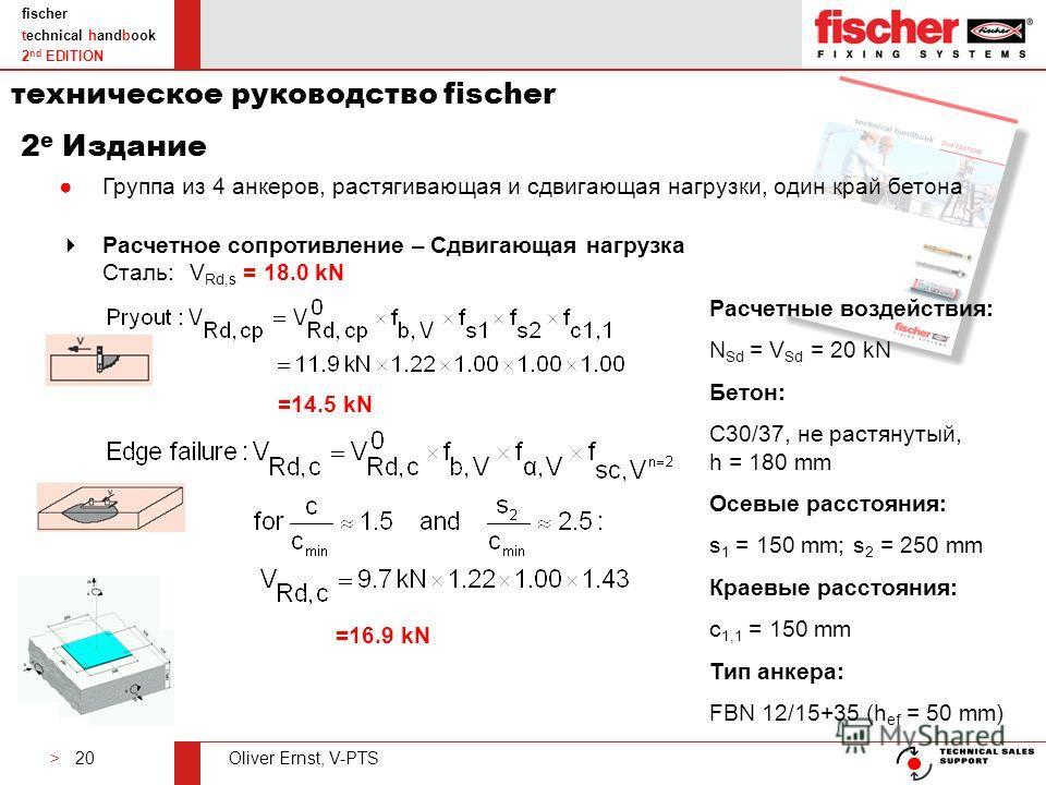 > 20Oliver Ernst, V-PTS fischer technical handbook 2 nd EDITION Расчетное сопротивление – Сдвигающая нагрузка Сталь:V Rd,s = 18.0 kN Группа из 4 анкеров, растягивающая и сдвигающая нагрузки, один край бетона Расчетные воздействия: N Sd = V Sd = 20 kN
