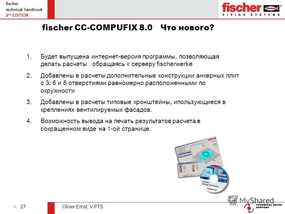 > 27Oliver Ernst, V-PTS fischer technical handbook 2 nd EDITION fischer CC-COMPUFIX 8.0 Что нового? 1.Будет выпущена интернет-версия программы, позволяющая делать расчеты обращаясь к серверу fischerwerke 2.Добавлены в расчеты дополнительные конструкц