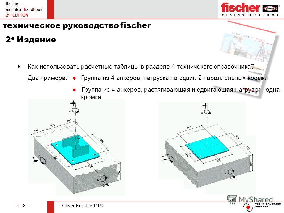 > 3Oliver Ernst, V-PTS fischer technical handbook 2 nd EDITION Как использовать расчетные таблицы в разделе 4 техничекого справочника? Два примера:Группа из 4 анкеров, нагрузка на сдвиг, 2 параллельных кромки Группа из 4 анкеров, растягивающая и сдви