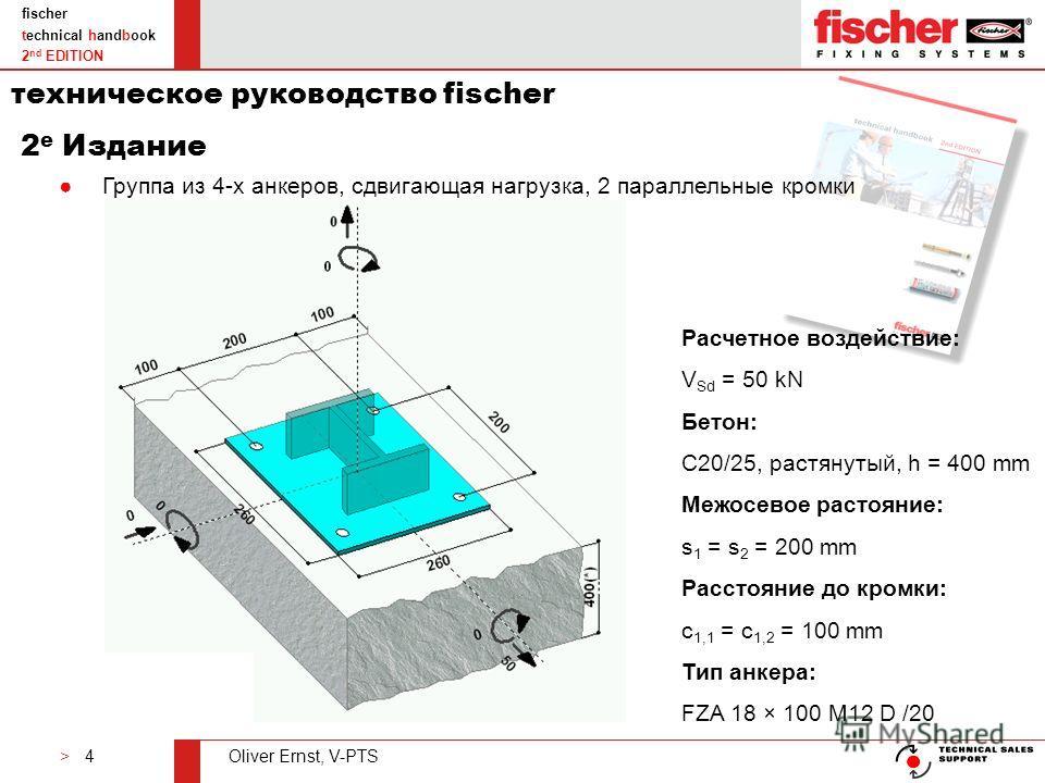 > 4Oliver Ernst, V-PTS fischer technical handbook 2 nd EDITION Группа из 4-х анкеров, сдвигающая нагрузка, 2 параллельные кромки Расчетное воздействие: V Sd = 50 kN Бетон: C20/25, растянутый, h = 400 mm Межосевое растояние: s 1 = s 2 = 200 mm Расстоя