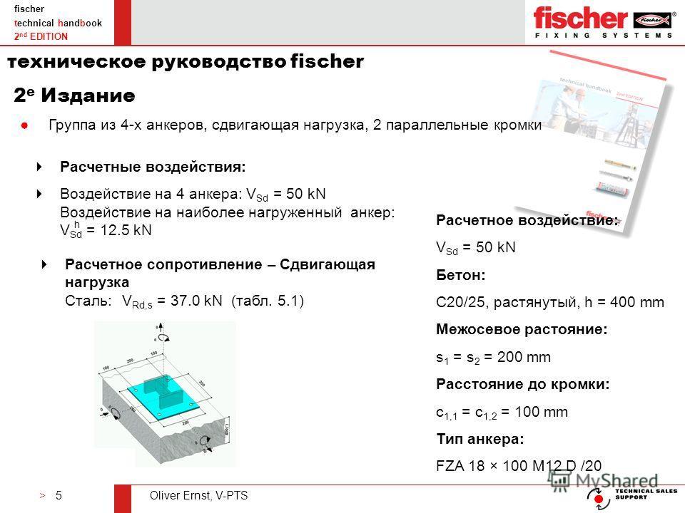 > 5Oliver Ernst, V-PTS fischer technical handbook 2 nd EDITION Расчетные воздействия: Воздействие на 4 анкера: V Sd = 50 kN Воздействие на наиболее нагруженный анкер: V Sd = 12.5 kN h Расчетное сопротивление – Сдвигающая нагрузка Сталь:V Rd,s = 37.0