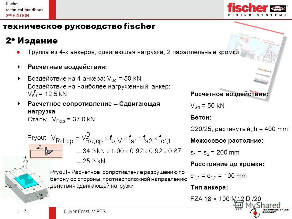 > 7Oliver Ernst, V-PTS fischer technical handbook 2 nd EDITION Группа из 4-х анкеров, сдвигающая нагрузка, 2 параллельные кромки Расчетное воздействие: V Sd = 50 kN Бетон: C20/25, растянутый, h = 400 mm Межосевое растояние: s 1 = s 2 = 200 mm Расстоя