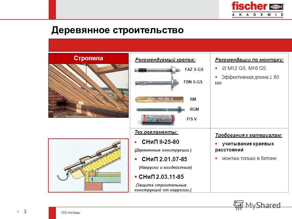 > 3 V03-Holzbau Рекомендуемый крепеж: Требования к материалам: учитывание краевых расстояний монтаж только в бетоне Рекомендации по монтажу: M12 GS, M16 GS Эффективная длина 80 мм Деревянное строительство Стропила RM RGM FAZ II-GS FBN II-GS FIS V Тех