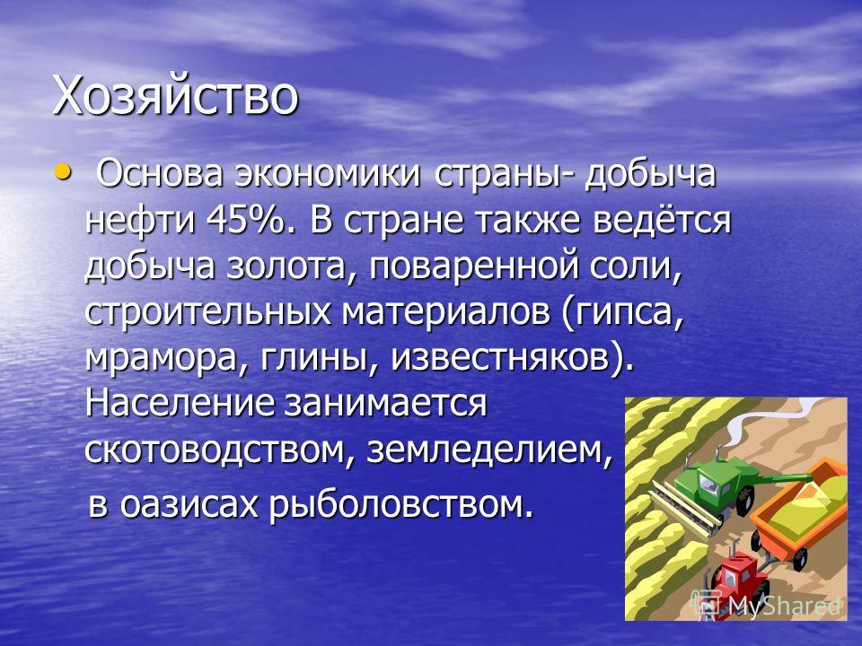 Хозяйство Основа экономики страны- добыча нефти 45%. В стране также ведётся добыча золота, поваренной соли, строительных материалов (гипса, мрамора, глины, известняков). Население занимается скотоводством, земледелием, Основа экономики страны- добыча