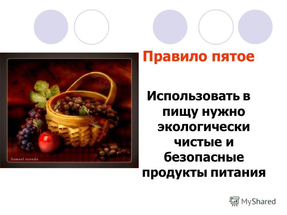 Правило пятое Использовать в пищу нужно экологически чистые и безопасные продукты питания