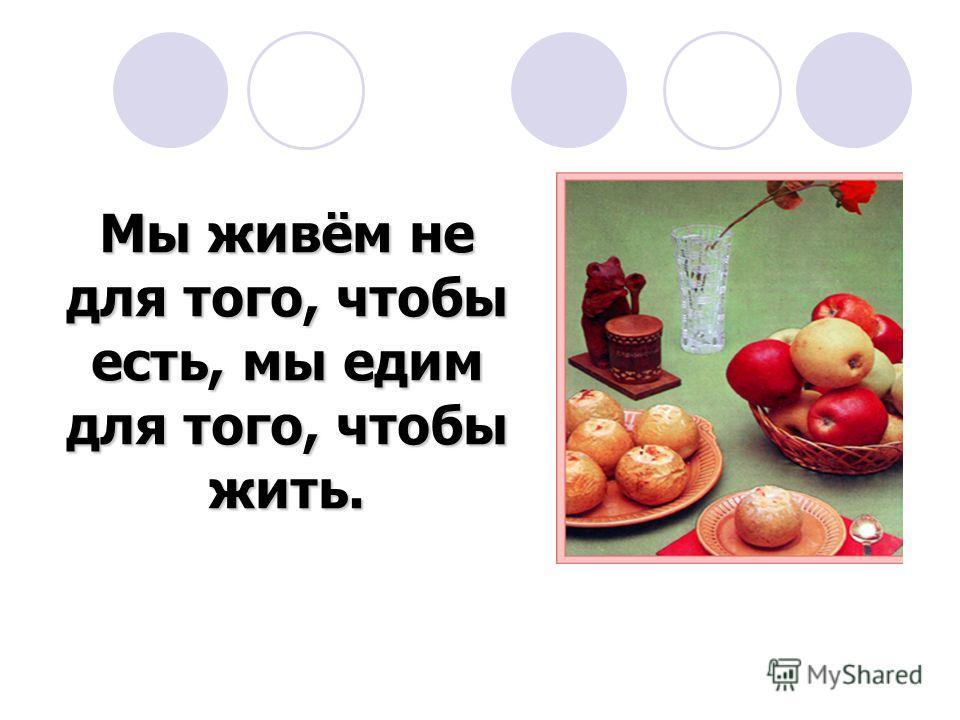 Мы живём не для того, чтобы есть, мы едим для того, чтобы жить.