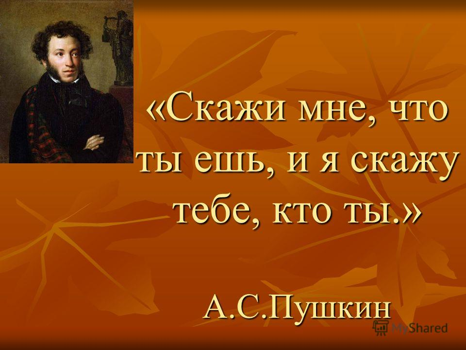 «Скажи мне, что ты ешь, и я скажу тебе, кто ты.» А.С.Пушкин