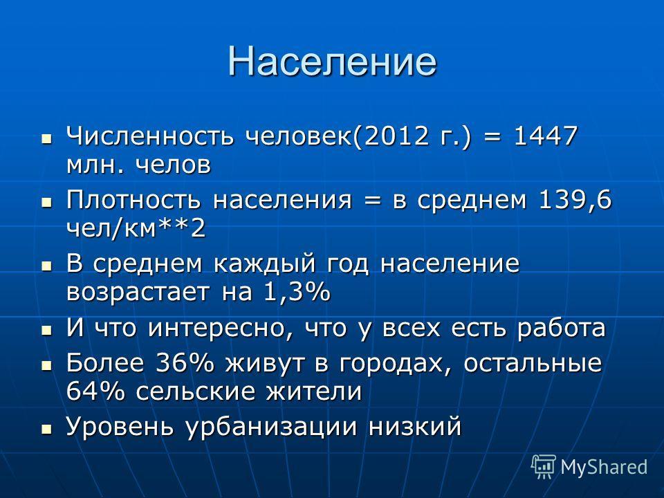 Население Численность человек(2012 г.) = 1447 млн. челов Численность человек(2012 г.) = 1447 млн. челов Плотность населения = в среднем 139,6 чел/км**2 Плотность населения = в среднем 139,6 чел/км**2 В среднем каждый год население возрастает на 1,3%