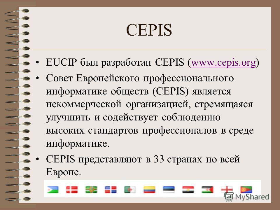 CEPIS EUCIP был разработан CEPIS (www.cepis.org)www.cepis.org Совет Европейского профессионального информатике обществ (CEPIS) является некоммерческой организацией, стремящаяся улучшить и содействует соблюдению высоких стандартов профессионалов в сре