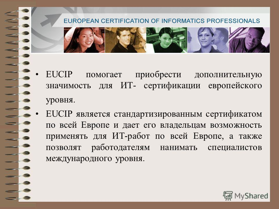 EUCIP помогает приобрести дополнительную значимость для ИТ- сертификации европейского уровня. EUCIP является стандартизированным сертификатом по всей Европе и дает его владельцам возможность применять для ИТ-работ по всей Европе, а также позволят раб