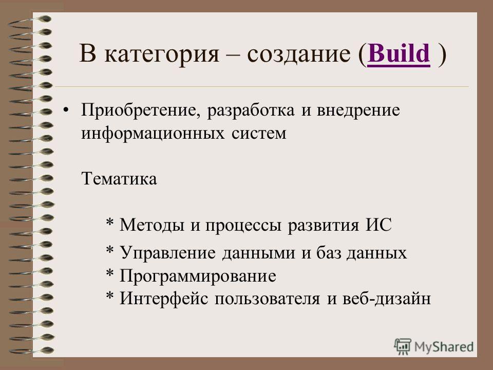 В категория – создание (Build )Build Приобретение, разработка и внедрение информационных систем Тематика * Методы и процессы развития ИС * Управление данными и баз данных * Программирование * Интерфейс пользователя и веб-дизайн