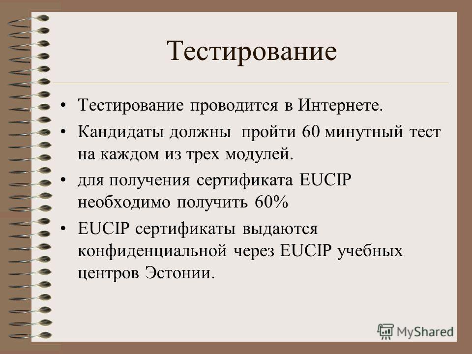 Тестирование Тестирование проводится в Интернете. Кандидаты должны пройти 60 минутный тест на каждом из трех модулей. для получения сертификата EUCIP необходимо получить 60% EUCIP сертификаты выдаются конфиденциальной через EUCIP учебных центров Эсто