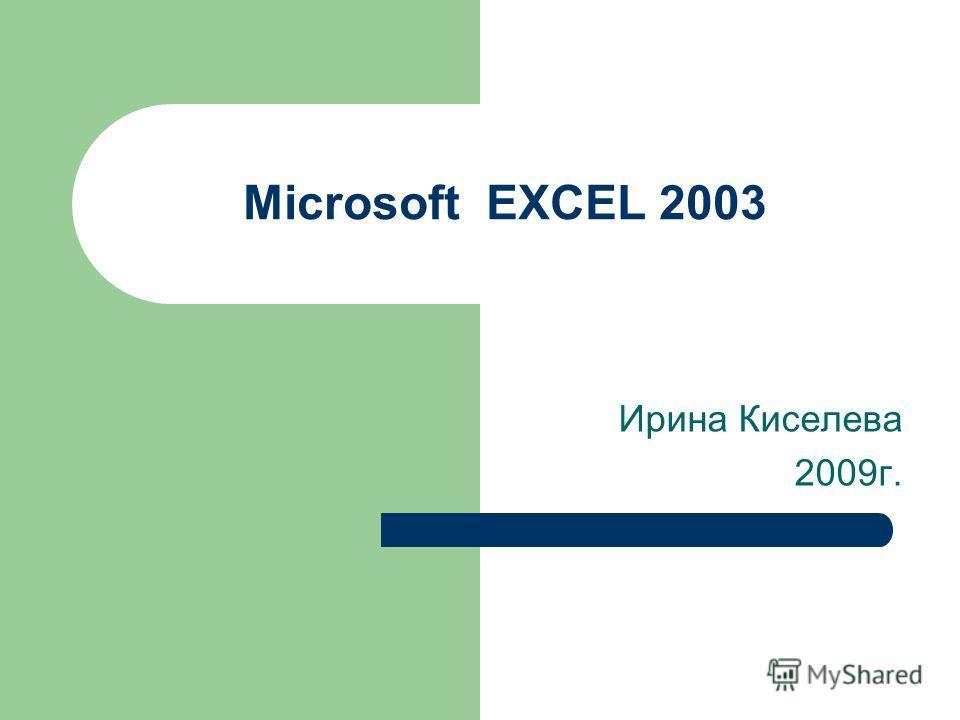 Microsoft EXCEL 2003 Ирина Киселева 2009г.