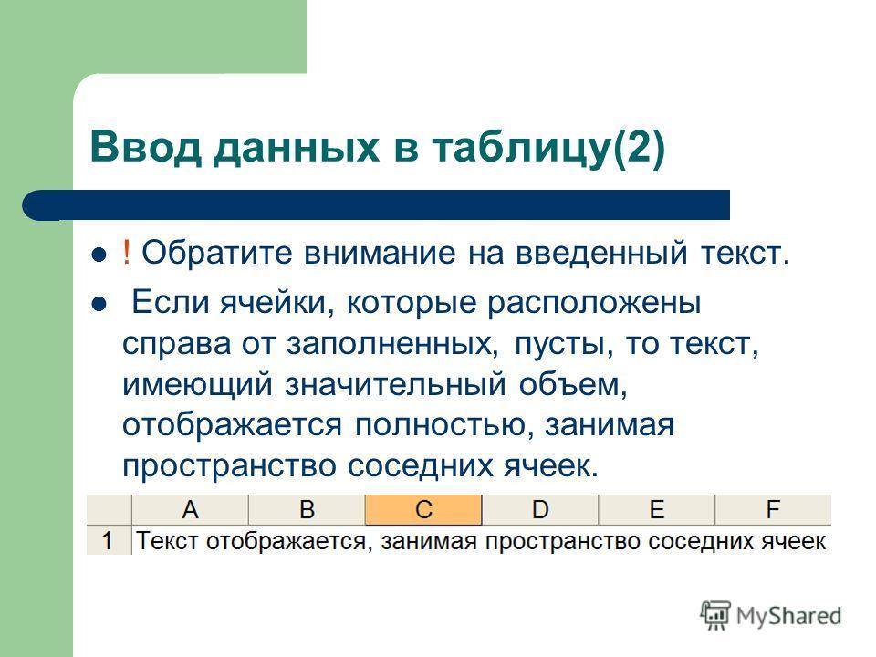 Ввод данных в таблицу(2) ! Обратите внимание на введенный текст. Если ячейки, которые расположены справа от заполненных, пусты, то текст, имеющий значительный объем, отображается полностью, занимая пространство соседних ячеек.