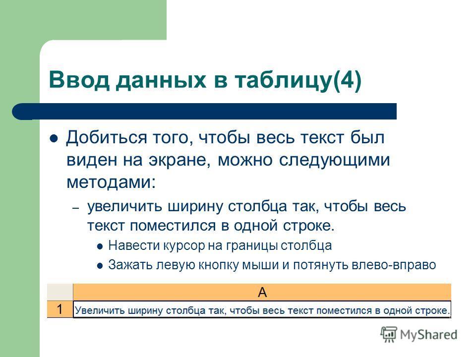 Ввод данных в таблицу(4) Добиться того, чтобы весь текст был виден на экране, можно следующими методами: – увеличить ширину столбца так, чтобы весь текст поместился в одной строке. Навести курсор на границы столбца Зажать левую кнопку мыши и потянуть
