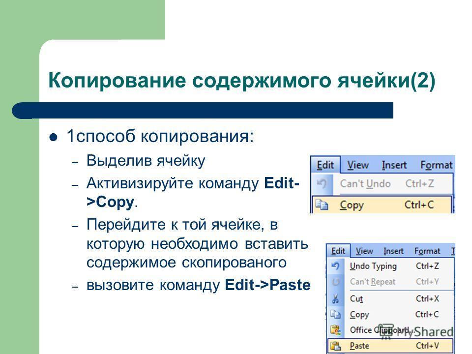 Копирование содержимого ячейки(2) 1способ копирования: – Выделив ячейку – Активизируйте команду Edit- >Copy. – Перейдите к той ячейке, в которую необходимо вставить содержимое скопированого – вызовите команду Edit->Paste
