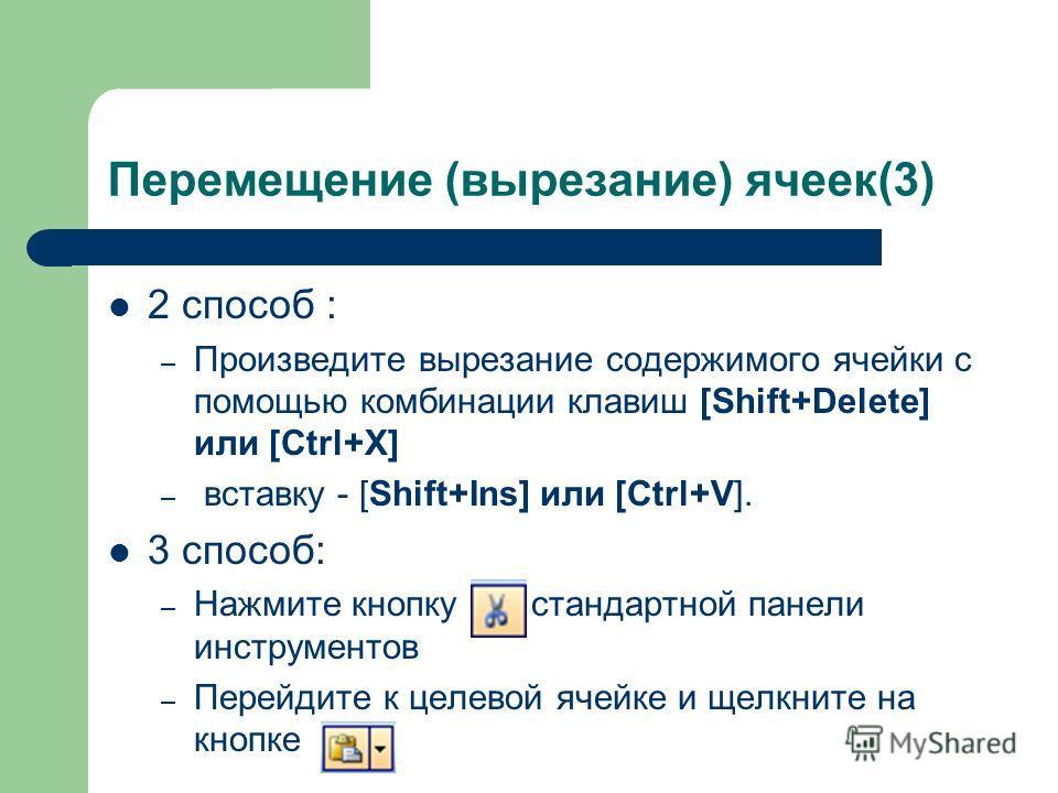 Перемещение (вырезание) ячеек(3) 2 способ : – Произведите вырезание содержимого ячейки с помощью комбинации клавиш [Shift+Delete] или [Ctrl+X] – вставку - [Shift+Ins] или [Ctrl+V]. 3 способ: – Нажмите кнопку стандартной панели инструментов – Перейдит