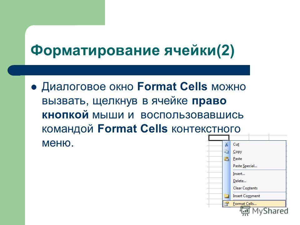 Форматирование ячейки(2) Диалоговое окно Format Cells можно вызвать, щелкнув в ячейке право кнопкой мыши и воспользовавшись командой Format Cells контекстного меню.