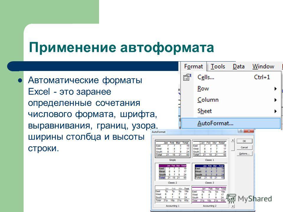 Применение автоформата Автоматические форматы Excel - это заранее определенные сочетания числового формата, шрифта, выравнивания, границ, узора, ширины столбца и высоты строки.