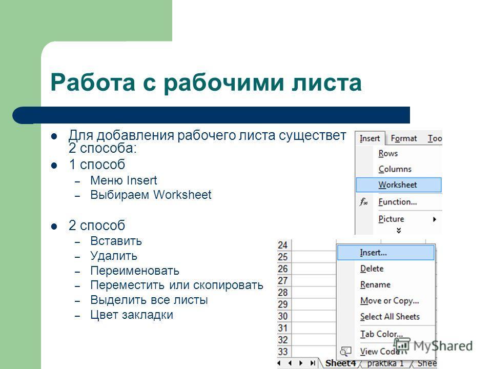 Работа с рабочими листа Для добавления рабочего листа существет 2 способа: 1 способ – Меню Insert – Выбираем Worksheet 2 способ – Вставить – Удалить – Переименовать – Переместить или скопировать – Выделить все листы – Цвет закладки