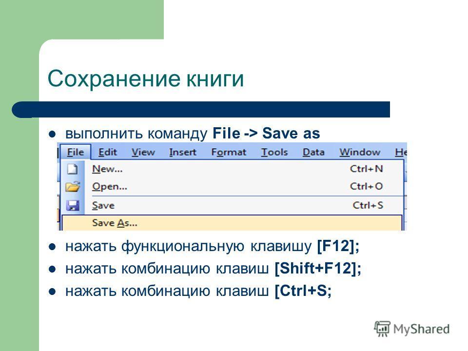 Сохранение книги выполнить команду File -> Save as нажать функциональную клавишу [F12]; нажать комбинацию клавиш [Shift+F12]; нажать комбинацию клавиш [Ctrl+S;