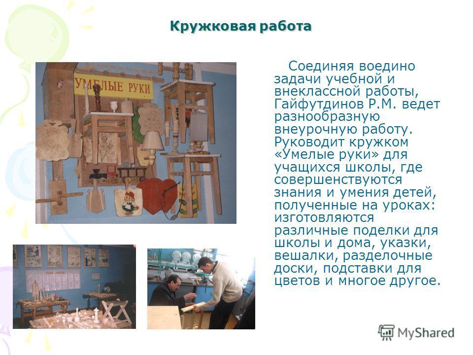Кружковая работа Соединяя воедино задачи учебной и внеклассной работы, Гайфутдинов Р.М. ведет разнообразную внеурочную работу. Руководит кружком «Умелые руки» для учащихся школы, где совершенствуются знания и умения детей, полученные на уроках: изгот