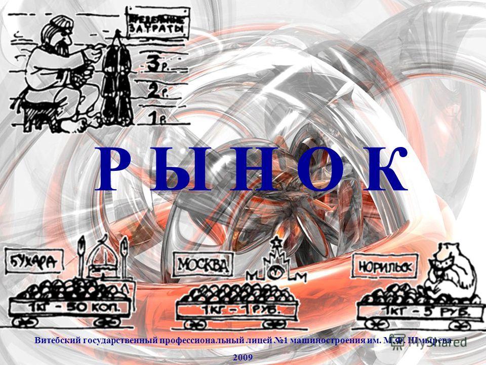 Р Ы Н О К Витебский государственный профессиональный лицей 1 машиностроения им. М.Ф. Шмырева 2009