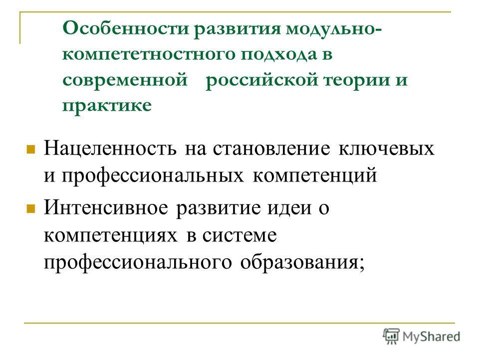 Особенности развития модульно- компететностного подхода в современной российской теории и практике Нацеленность на становление ключевых и профессиональных компетенций Интенсивное развитие идеи о компетенциях в системе профессионального образования;